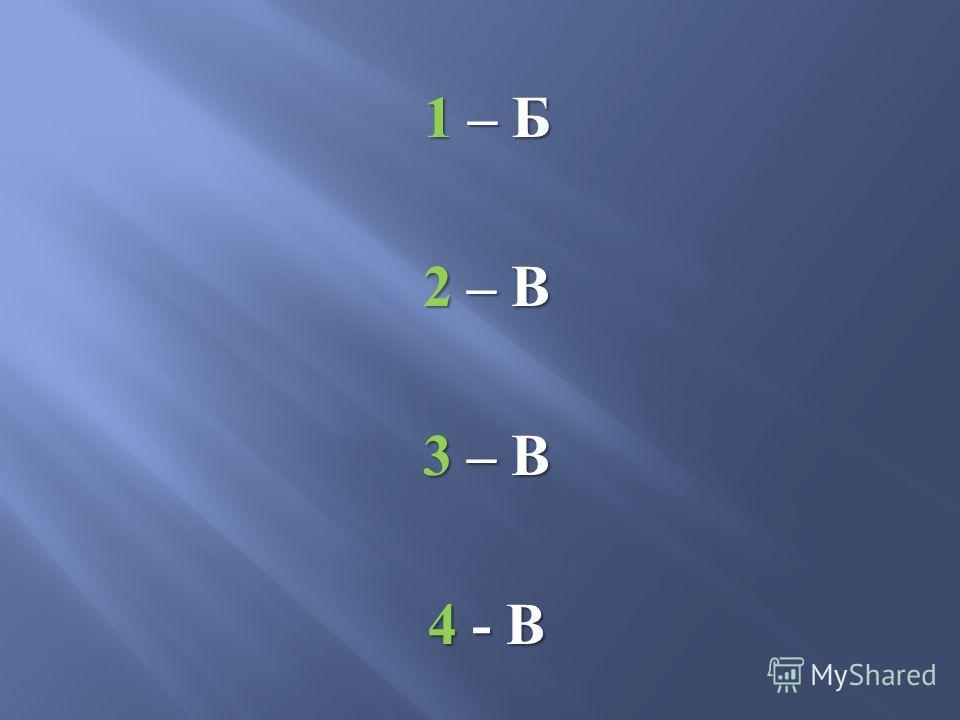 1 – Б 2 – В 3 – В 4 - В
