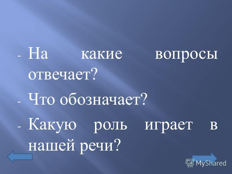 - На какие вопросы отвечает ? - Что обозначает ? - Какую роль играет в нашей речи ?