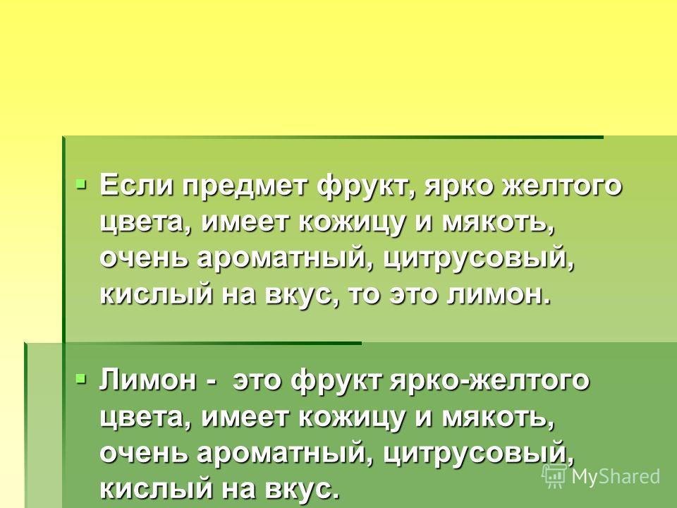 Если предмет фрукт, ярко желтого цвета, имеет кожицу и мякоть, очень ароматный, цитрусовый, кислый на вкус, то это лимон. Если предмет фрукт, ярко желтого цвета, имеет кожицу и мякоть, очень ароматный, цитрусовый, кислый на вкус, то это лимон. Лимон