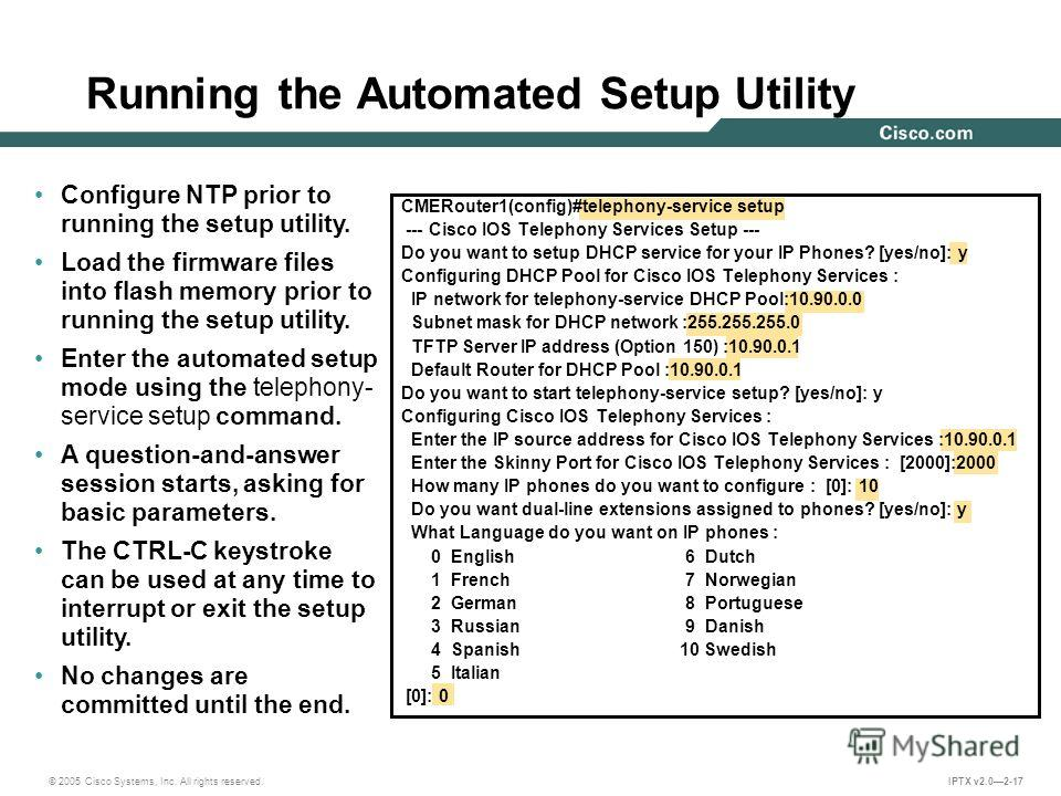 © 2005 Cisco Systems, Inc. All rights reserved. IPTX v2.02-17 Running the Automated Setup Utility CMERouter1(config)#telephony-service setup --- Cisco IOS Telephony Services Setup --- Do you want to setup DHCP service for your IP Phones? [yes/no]: y