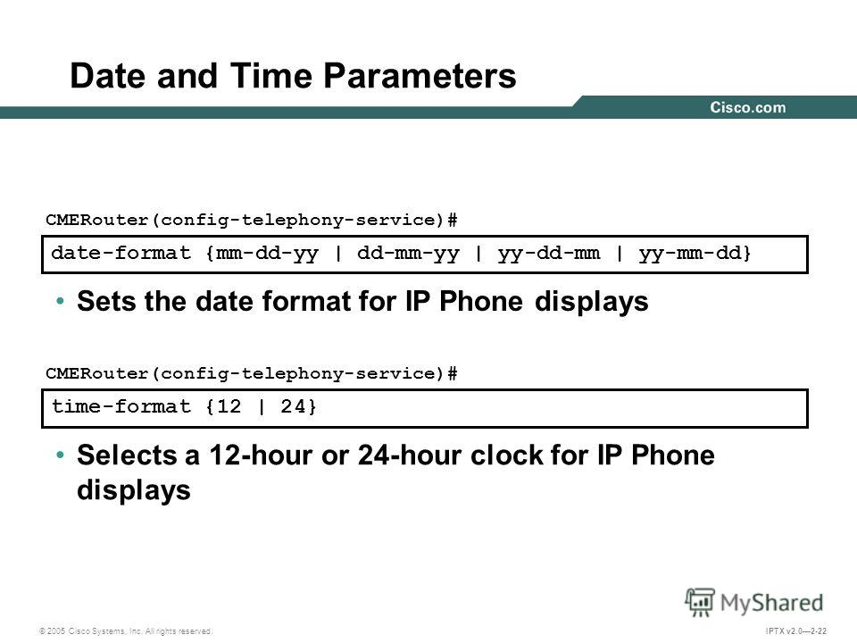 © 2005 Cisco Systems, Inc. All rights reserved. IPTX v2.02-22 date-format {mm-dd-yy | dd-mm-yy | yy-dd-mm | yy-mm-dd} CMERouter(config-telephony-service)# Sets the date format for IP Phone displays time-format {12 | 24} CMERouter(config-telephony-ser