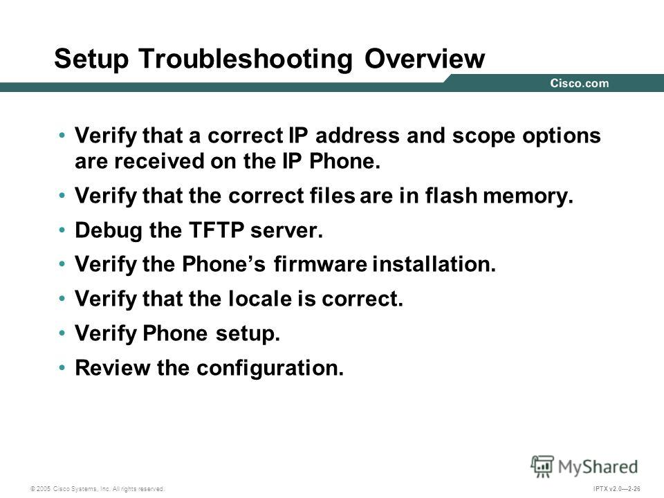 © 2005 Cisco Systems, Inc. All rights reserved. IPTX v2.02-26 Setup Troubleshooting Overview Verify that a correct IP address and scope options are received on the IP Phone. Verify that the correct files are in flash memory. Debug the TFTP server. Ve