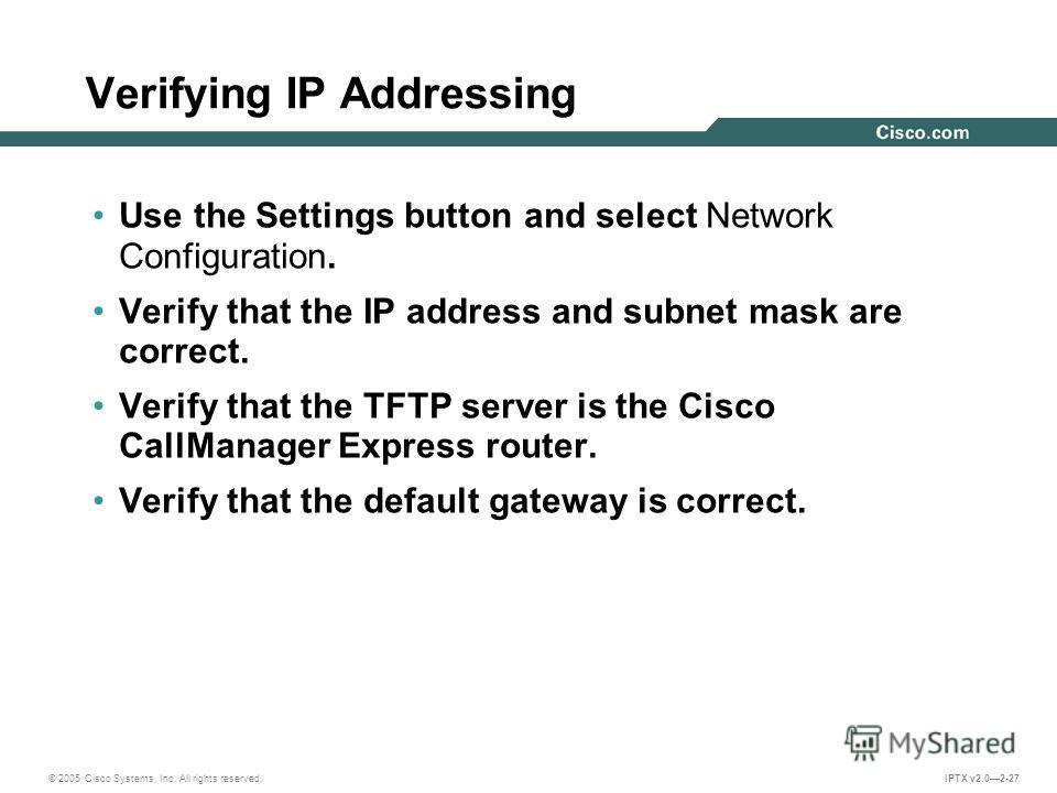 © 2005 Cisco Systems, Inc. All rights reserved. IPTX v2.02-27 Verifying IP Addressing Use the Settings button and select Network Configuration. Verify that the IP address and subnet mask are correct. Verify that the TFTP server is the Cisco CallManag