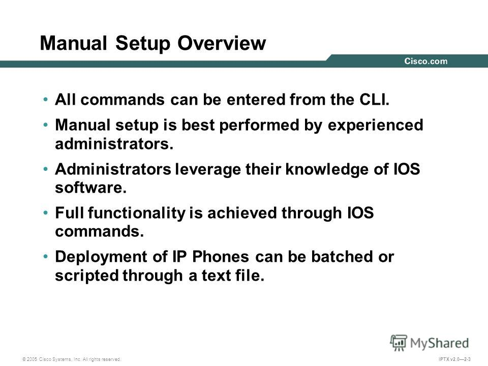 © 2005 Cisco Systems, Inc. All rights reserved. IPTX v2.02-3 Manual Setup Overview All commands can be entered from the CLI. Manual setup is best performed by experienced administrators. Administrators leverage their knowledge of IOS software. Full f