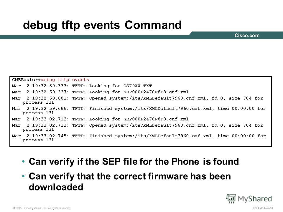 © 2005 Cisco Systems, Inc. All rights reserved. IPTX v2.02-30 debug tftp events Command CMERouter#debug tftp events Mar 2 19:32:59.333: TFTP: Looking for OS79XX.TXT Mar 2 19:32:59.337: TFTP: Looking for SEP000F2470F8F8.cnf.xml Mar 2 19:32:59.681: TFT