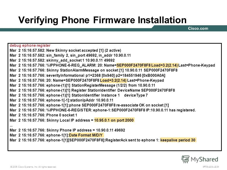 © 2005 Cisco Systems, Inc. All rights reserved. IPTX v2.02-31 Verifying Phone Firmware Installation debug ephone register Mar 2 15:16:57.582: New Skinny socket accepted [1] (2 active) Mar 2 15:16:57.582: sin_family 2, sin_port 49692, in_addr 10.90.0.