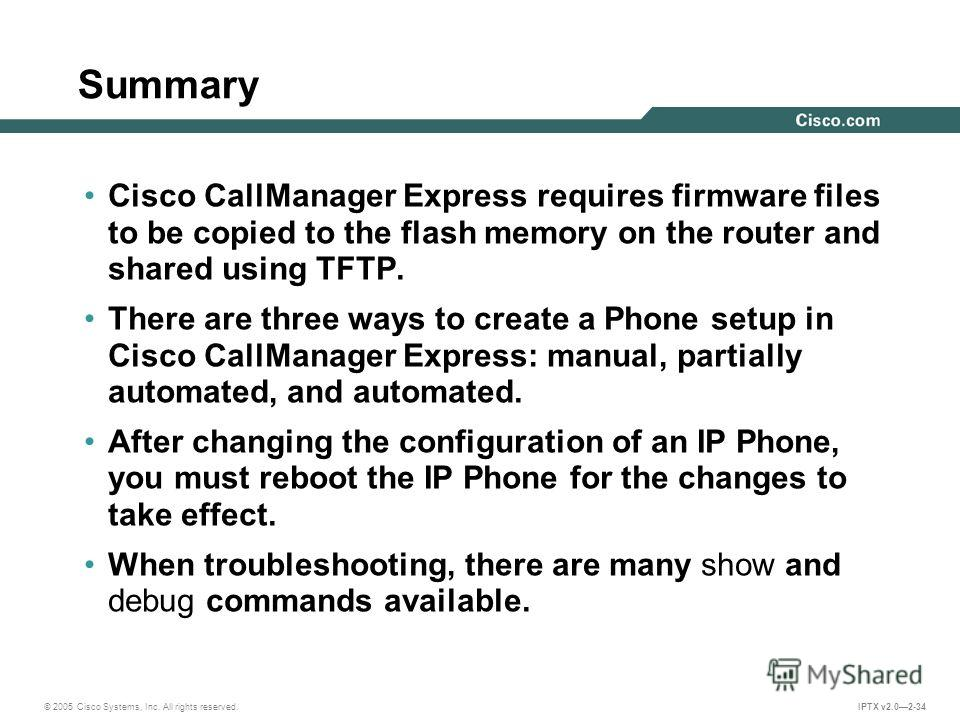© 2005 Cisco Systems, Inc. All rights reserved. IPTX v2.02-34 Summary Cisco CallManager Express requires firmware files to be copied to the flash memory on the router and shared using TFTP. There are three ways to create a Phone setup in Cisco CallMa