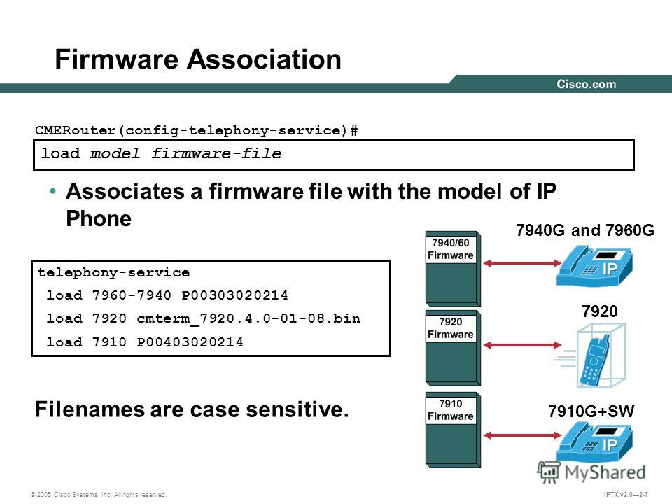 © 2005 Cisco Systems, Inc. All rights reserved. IPTX v2.02-7 load model firmware-file CMERouter(config-telephony-service)# Associates a firmware file with the model of IP Phone Firmware Association 7940G and 7960G 7920 7910G+SW telephony-service load