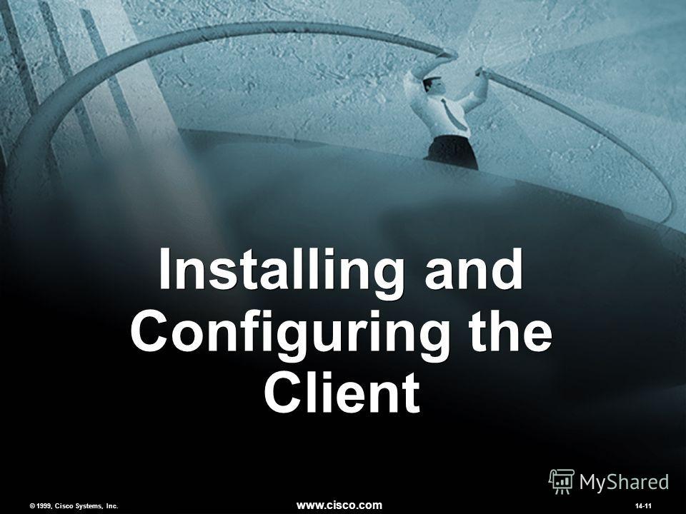 © 1999, Cisco Systems, Inc. www.cisco.com MCNS 2.014-11 © 1999, Cisco Systems, Inc. www.cisco.com 14-11 Installing and Configuring the Client