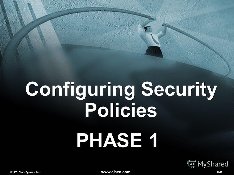 © 1999, Cisco Systems, Inc. www.cisco.com MCNS 2.014-18 © 1999, Cisco Systems, Inc. www.cisco.com 14-18 Configuring Security Policies PHASE 1