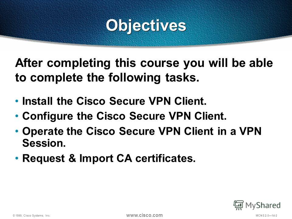 © 1999, Cisco Systems, Inc. www.cisco.com MCNS 2.014-2 Objectives Install the Cisco Secure VPN Client. Configure the Cisco Secure VPN Client. Operate the Cisco Secure VPN Client in a VPN Session. Request & Import CA certificates. After completing thi