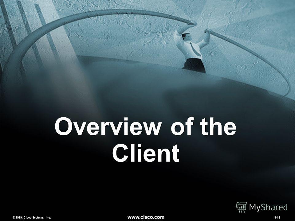 © 1999, Cisco Systems, Inc. www.cisco.com MCNS 2.014-3 © 1999, Cisco Systems, Inc. www.cisco.com 14-3 Overview of the Client