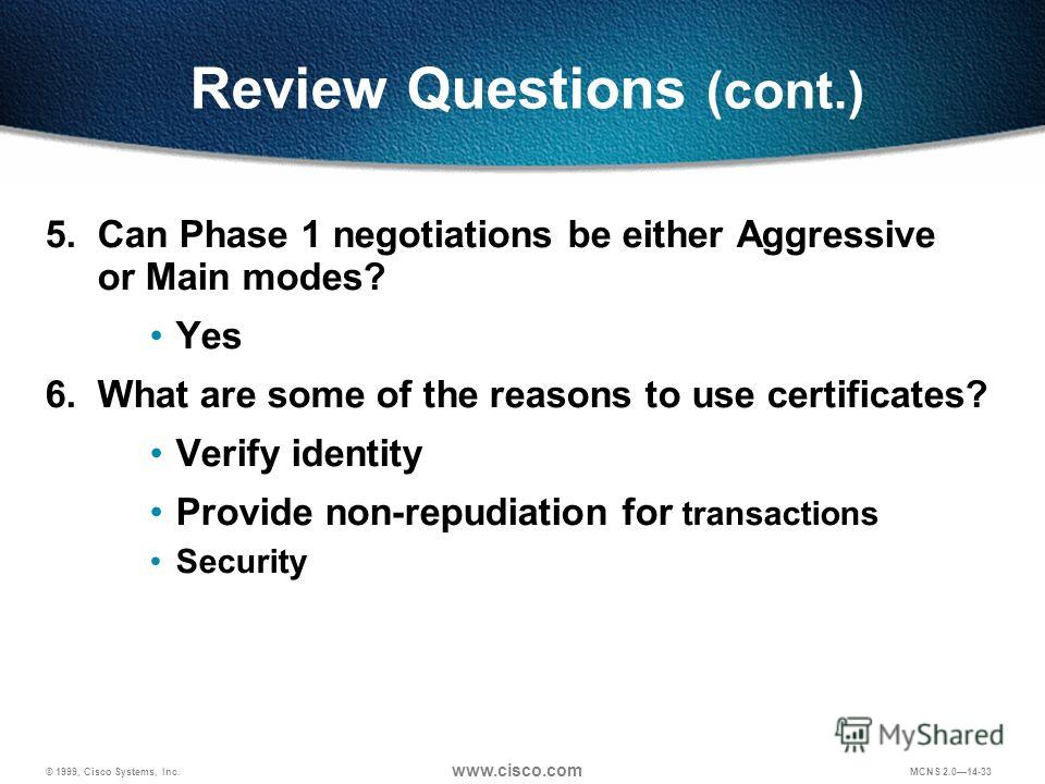 © 1999, Cisco Systems, Inc. www.cisco.com MCNS 2.014-33 Review Questions (cont.) 5. Can Phase 1 negotiations be either Aggressive or Main modes? Yes 6. What are some of the reasons to use certificates? Verify identity Provide non-repudiation for tran