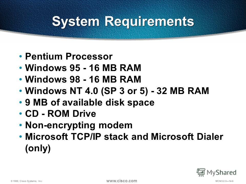 © 1999, Cisco Systems, Inc. www.cisco.com MCNS 2.014-6 Pentium Processor Windows 95 - 16 MB RAM Windows 98 - 16 MB RAM Windows NT 4.0 (SP 3 or 5) - 32 MB RAM 9 MB of available disk space CD - ROM Drive Non-encrypting modem Microsoft TCP/IP stack and