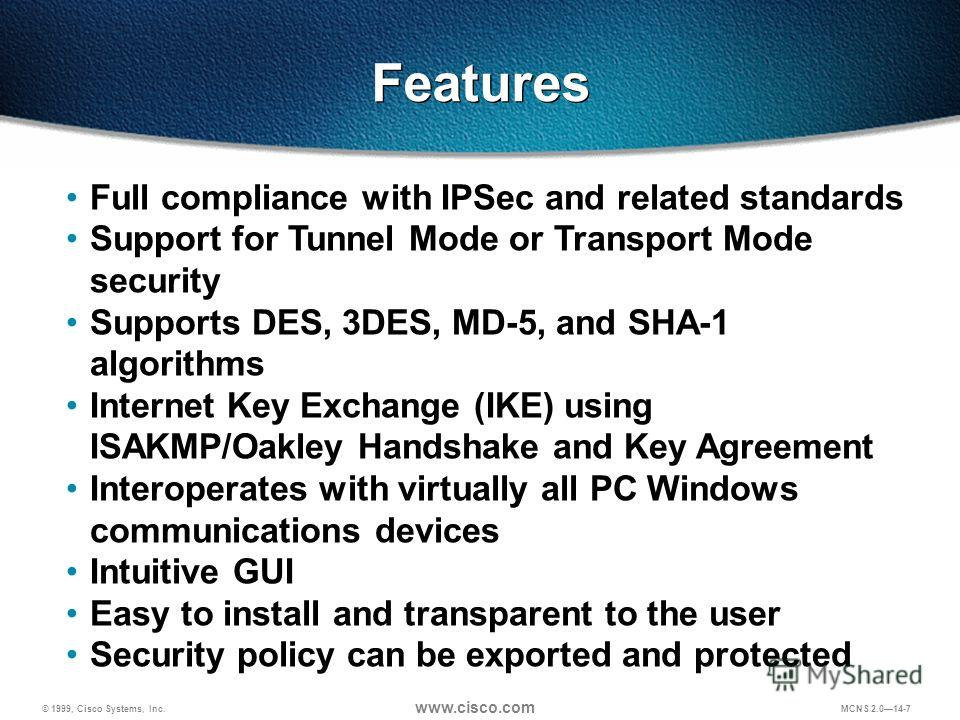 © 1999, Cisco Systems, Inc. www.cisco.com MCNS 2.014-7 Full compliance with IPSec and related standards Support for Tunnel Mode or Transport Mode security Supports DES, 3DES, MD-5, and SHA-1 algorithms Internet Key Exchange (IKE) using ISAKMP/Oakley