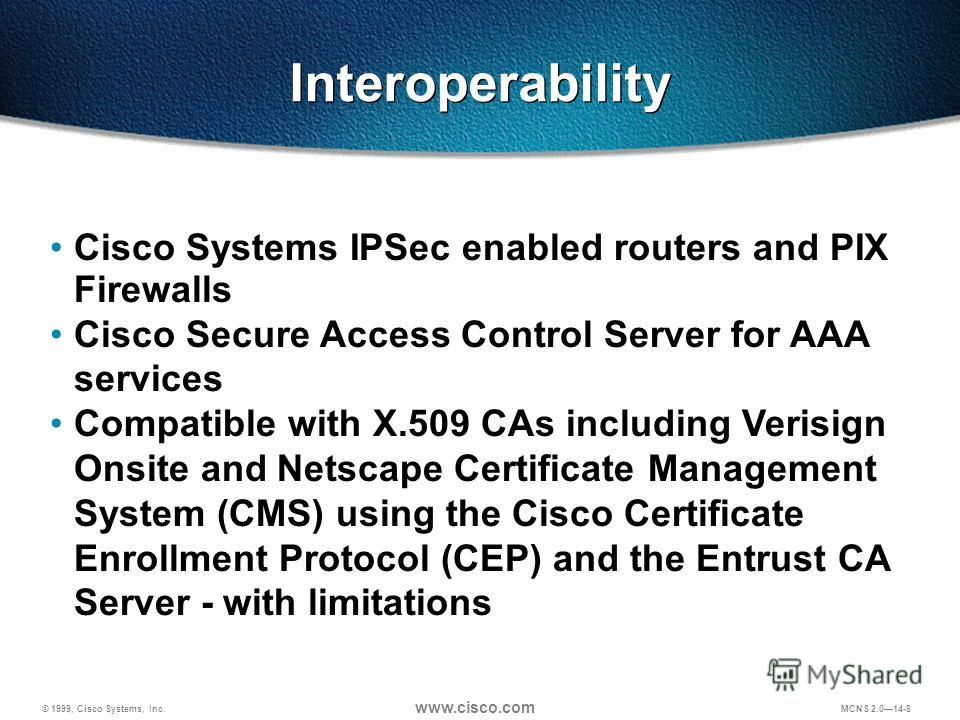 © 1999, Cisco Systems, Inc. www.cisco.com MCNS 2.014-8 Cisco Systems IPSec enabled routers and PIX Firewalls Cisco Secure Access Control Server for AAA services Compatible with X.509 CAs including Verisign Onsite and Netscape Certificate Management S