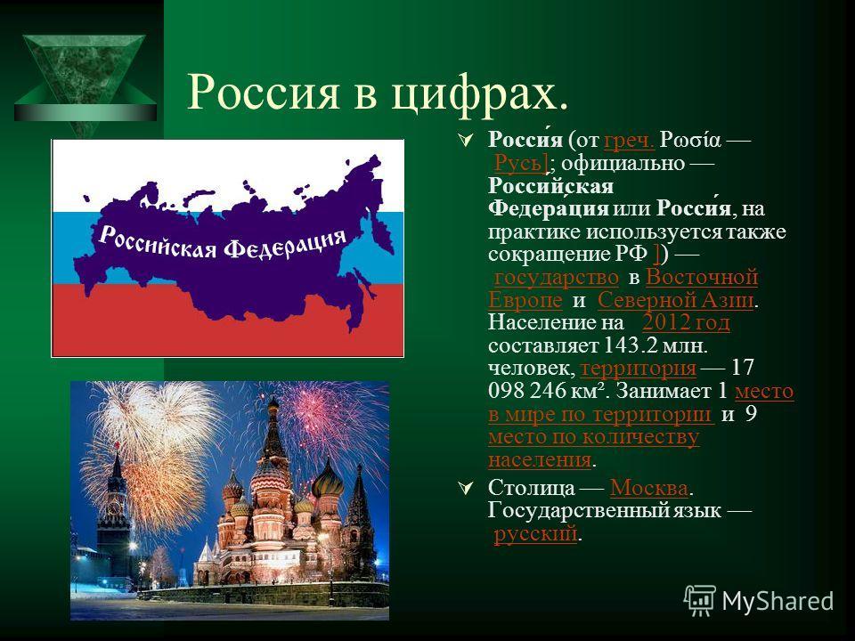 Россия в цифрах. Росси́я (от греч. Ρωσία Русь]; официально Росси́йская Федера́ция или Росси́я, на практике используется также сокращение РФ ]) государство в Восточной Европе и Северной Азии. Население на 2012 год составляет 143.2 млн. человек, террит