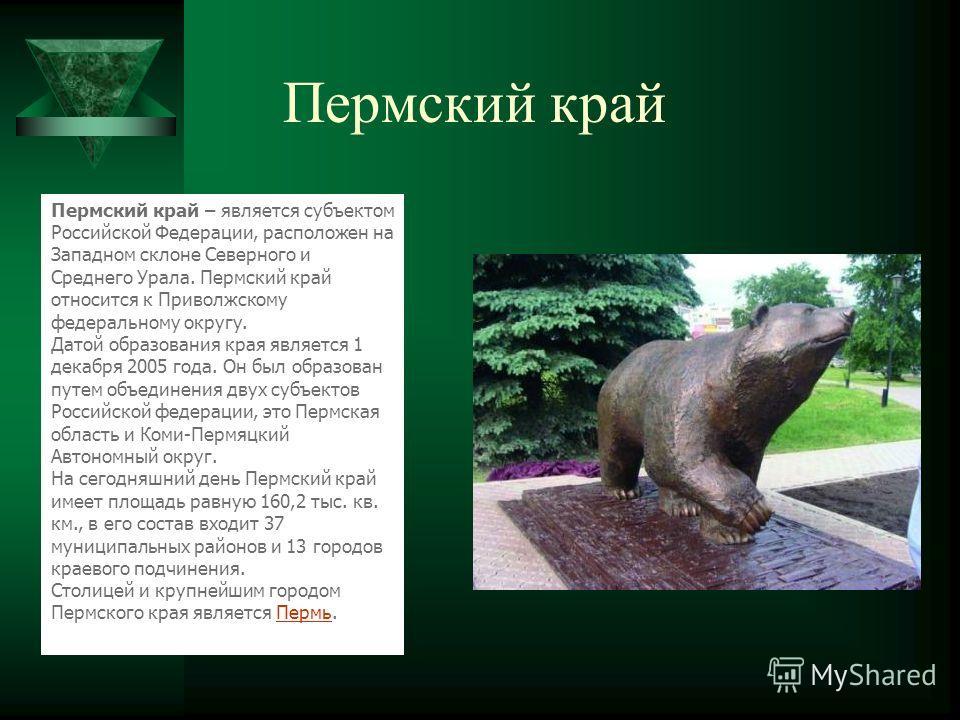 Пермский край Пермский край – является субъектом Российской Федерации, расположен на Западном склоне Северного и Среднего Урала. Пермский край относится к Приволжскому федеральному округу. Датой образования края является 1 декабря 2005 года. Он был о
