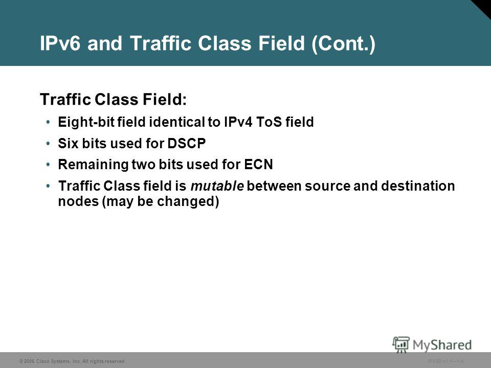 © 2006 Cisco Systems, Inc. All rights reserved. IPVSD v1.11-4 IPv6 and Traffic Class Field (Cont.) Traffic Class Field: Eight-bit field identical to IPv4 ToS field Six bits used for DSCP Remaining two bits used for ECN Traffic Class field is mutable