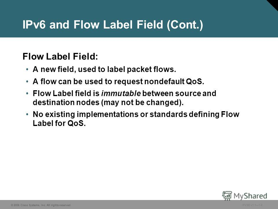 © 2006 Cisco Systems, Inc. All rights reserved. IPVSD v1.11-6 IPv6 and Flow Label Field (Cont.) Flow Label Field: A new field, used to label packet flows. A flow can be used to request nondefault QoS. Flow Label field is immutable between source and