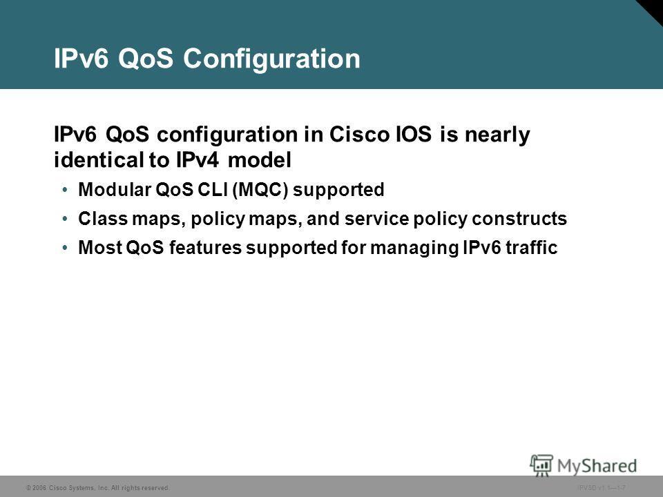 © 2006 Cisco Systems, Inc. All rights reserved. IPVSD v1.11-7 IPv6 QoS Configuration IPv6 QoS configuration in Cisco IOS is nearly identical to IPv4 model Modular QoS CLI (MQC) supported Class maps, policy maps, and service policy constructs Most QoS