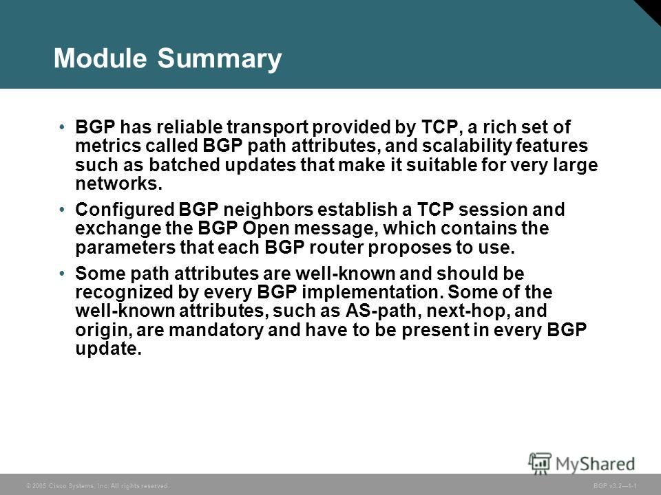 © 2005 Cisco Systems, Inc. All rights reserved. BGP v3.21-1 Module Summary BGP has reliable transport provided by TCP, a rich set of metrics called BGP path attributes, and scalability features such as batched updates that make it suitable for very l