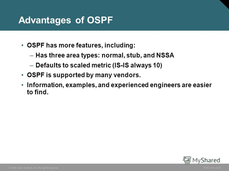 © 2006 Cisco Systems, Inc. All rights reserved. BSCI v3.04-15 Advantages of OSPF OSPF has more features, including: –Has three area types: normal, stub, and NSSA –Defaults to scaled metric (IS-IS always 10) OSPF is supported by many vendors. Informat