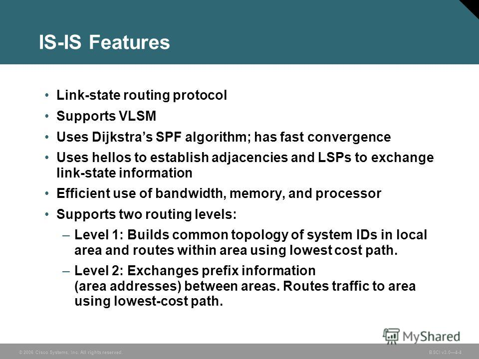 © 2006 Cisco Systems, Inc. All rights reserved. BSCI v3.04-4 IS-IS Features Link-state routing protocol Supports VLSM Uses Dijkstras SPF algorithm; has fast convergence Uses hellos to establish adjacencies and LSPs to exchange link-state information