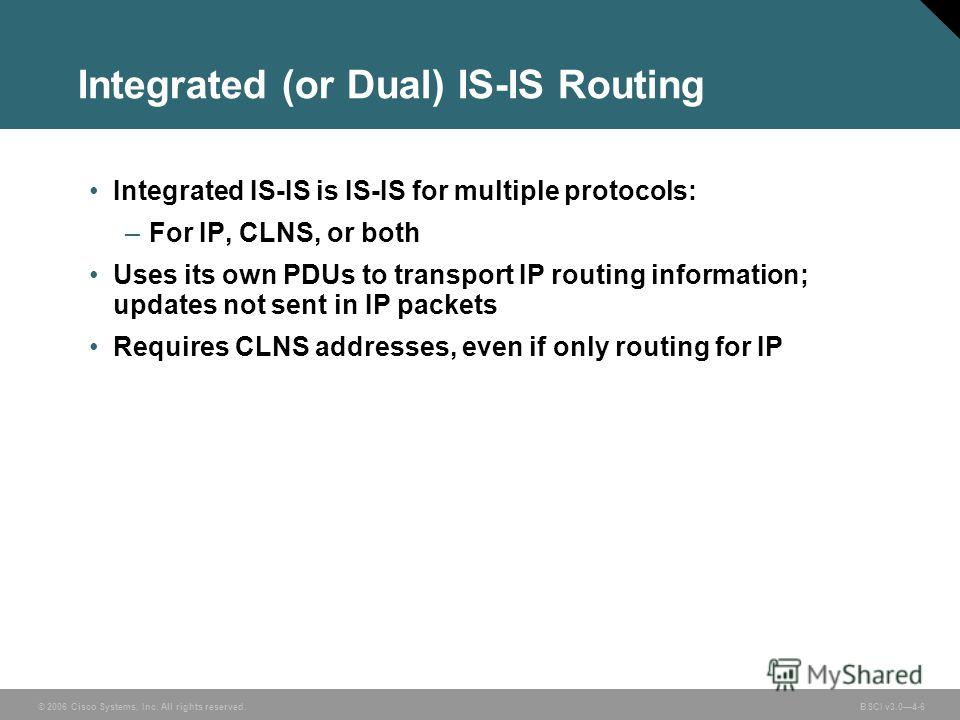 © 2006 Cisco Systems, Inc. All rights reserved. BSCI v3.04-6 Integrated (or Dual) IS-IS Routing Integrated IS-IS is IS-IS for multiple protocols: –For IP, CLNS, or both Uses its own PDUs to transport IP routing information; updates not sent in IP pac