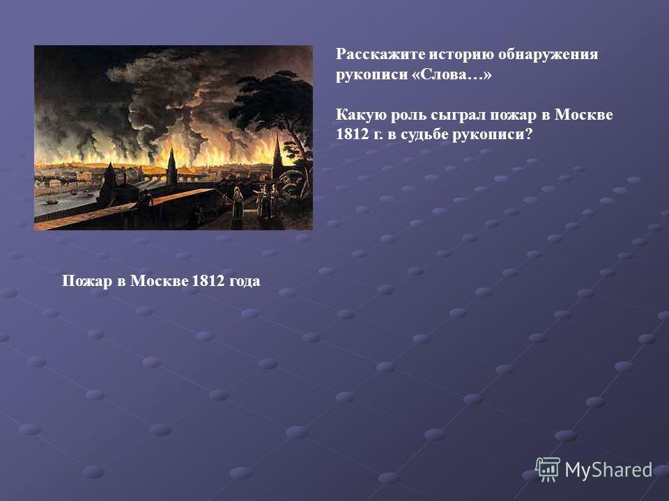 Пожар в Москве 1812 года Расскажите историю обнаружения рукописи «Слова…» Какую роль сыграл пожар в Москве 1812 г. в судьбе рукописи?