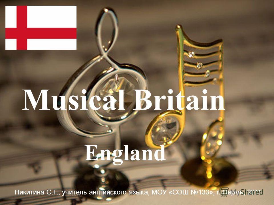 England Musical Britain Никитина С.Г., учитель английского языка, МОУ «СОШ 133», г. Пермь, 2011