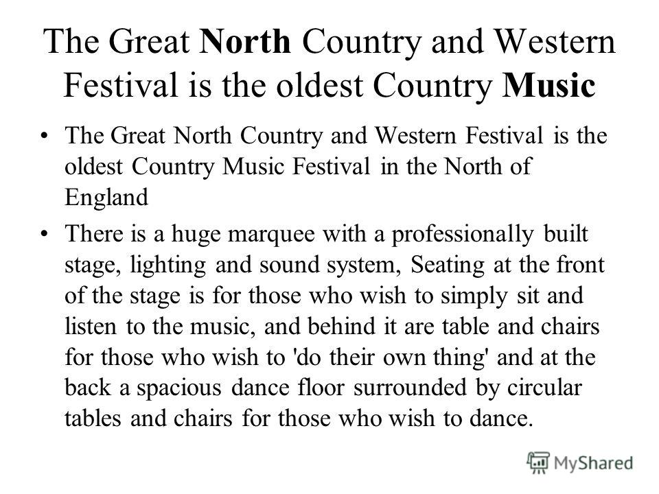 The Great North Country and Western Festival is the oldest Country Music The Great North Country and Western Festival is the oldest Country Music Festival in the North of England There is a huge marquee with a professionally built stage, lighting and