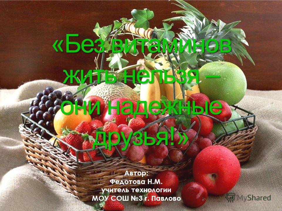 Автор: Федотова Н.М. учитель технологии МОУ СОШ 3 г. Павлово «Без витаминов жить нельзя – они надежные друзья!»