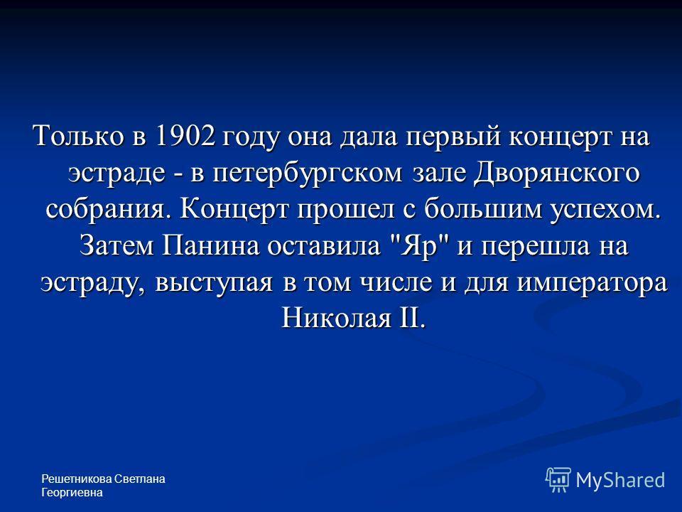 Решетникова Светлана Георгиевна Только в 1902 году она дала первый концерт на эстраде - в петербургском зале Дворянского собрания. Концерт прошел с большим успехом. Затем Панина оставила