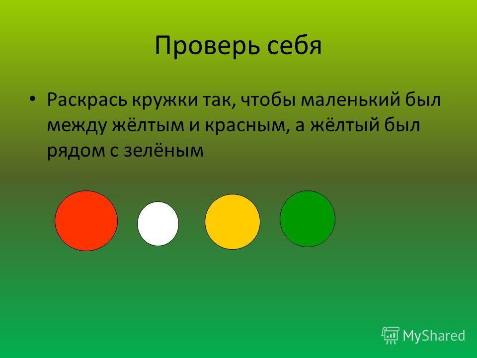 Раскрась фигуры Раскрась кружки так, чтобы маленький был между жёлтым и красным, а жёлтый был рядом с зелёным