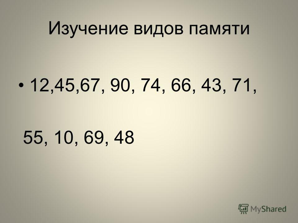 Изучение видов памяти 12,45,67, 90, 74, 66, 43, 71, 55, 10, 69, 48