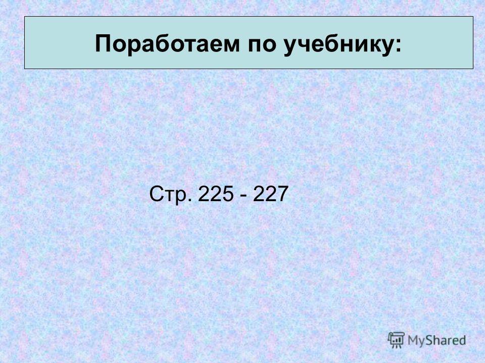 Стр. 225 - 227 Поработаем по учебнику: