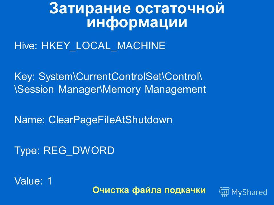 Затирание остаточной информации Очистка файла подкачки Hive: HKEY_LOCAL_MACHINE Key: System\CurrentControlSet\Control\ \Session Manager\Memory Management Name: ClearPageFileAtShutdown Type: REG_DWORD Value: 1