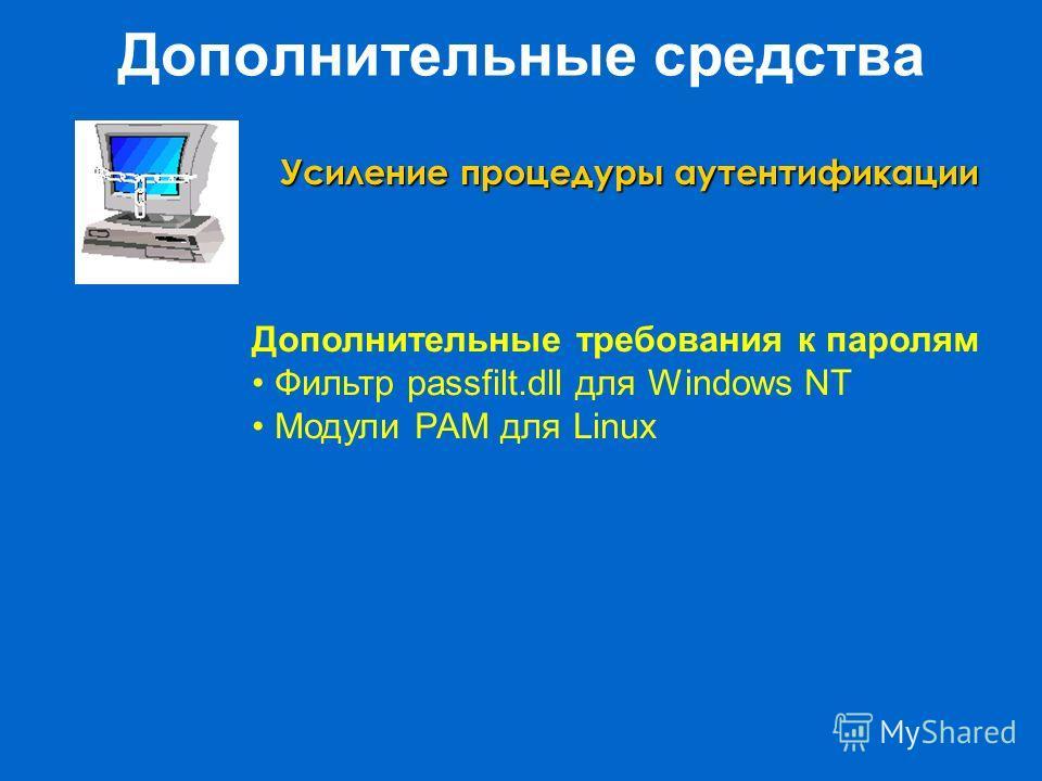 Дополнительные средства Усиление процедуры аутентификации Дополнительные требования к паролям Фильтр passfilt.dll для Windows NT Модули PAM для Linux