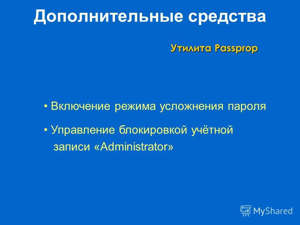 Дополнительные средства Утилита Passprop Включение режима усложнения пароля Управление блокировкой учётной записи «Administrator»