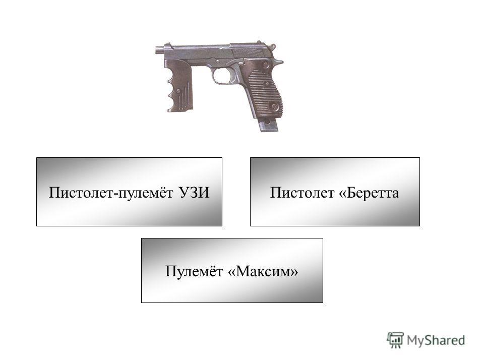 Пистолет-пулемёт УЗИПистолет «Беретта Пулемёт «Максим»