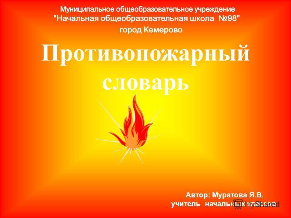 Противопожарный словарь Автор: Муратова Я.В. учитель начальных классов