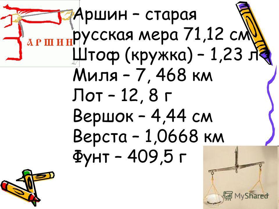 Аршин – старая русская мера 71,12 см Штоф (кружка) – 1,23 л Миля – 7, 468 км Лот – 12, 8 г Вершок – 4,44 см Верста – 1,0668 км Фунт – 409,5 г