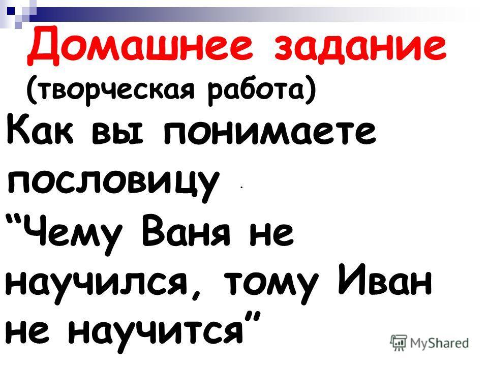 . Домашнее задание (творческая работа) Как вы понимаете пословицу Чему Ваня не научился, тому Иван не научится