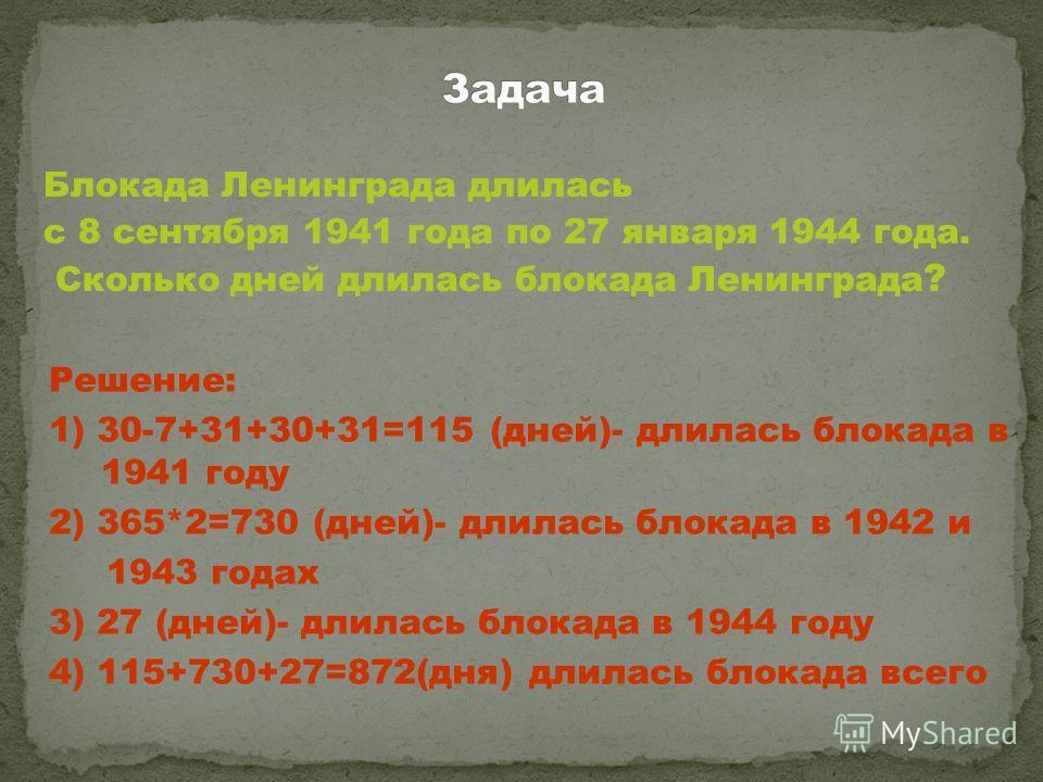Блокада Ленинграда длилась с 8 сентября 1941 года по 27 января 1944 года. Сколько дней длилась блокада Ленинграда ? Решение: 1) 30-7+31+30+31=115 (дней)- длилась блокада в 1941 году 2) 365*2=730 (дней)- длилась блокада в 1942 и 1943 годах 3) 27 (дней