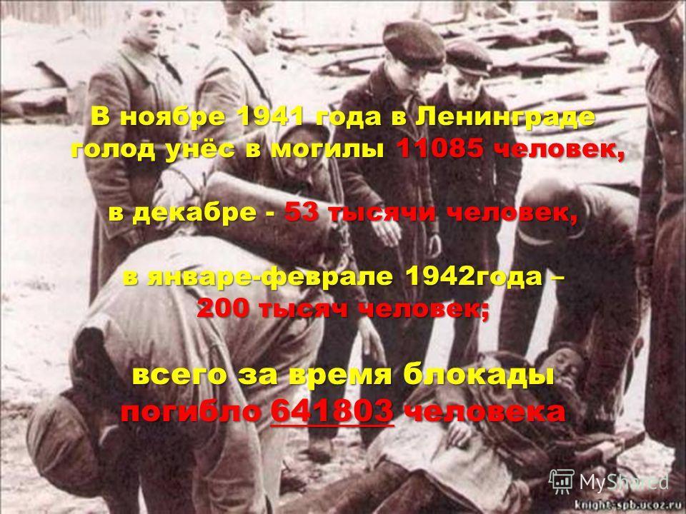 В ноябре 1941 года в Ленинграде голод унёс в могилы 11085 человек, голод унёс в могилы 11085 человек, в декабре - 53 тысячи человек, в январе-феврале 1942 года – 200 тысяч человек; всего за время блокады погибло 641803 человека