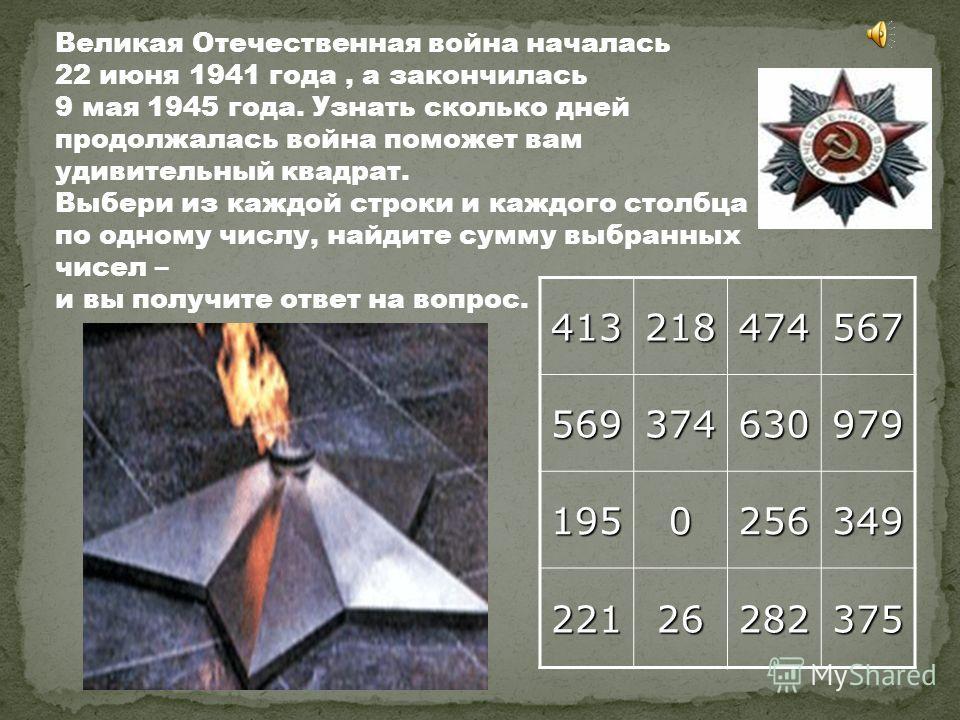 Великая Отечественная война началась 22 июня 1941 года, а закончилась 9 мая 1945 года. Узнать сколько дней продолжалась война поможет вам удивительный квадрат. Выбери из каждой строки и каждого столбца по одному числу, найдите сумму выбранных чисел –