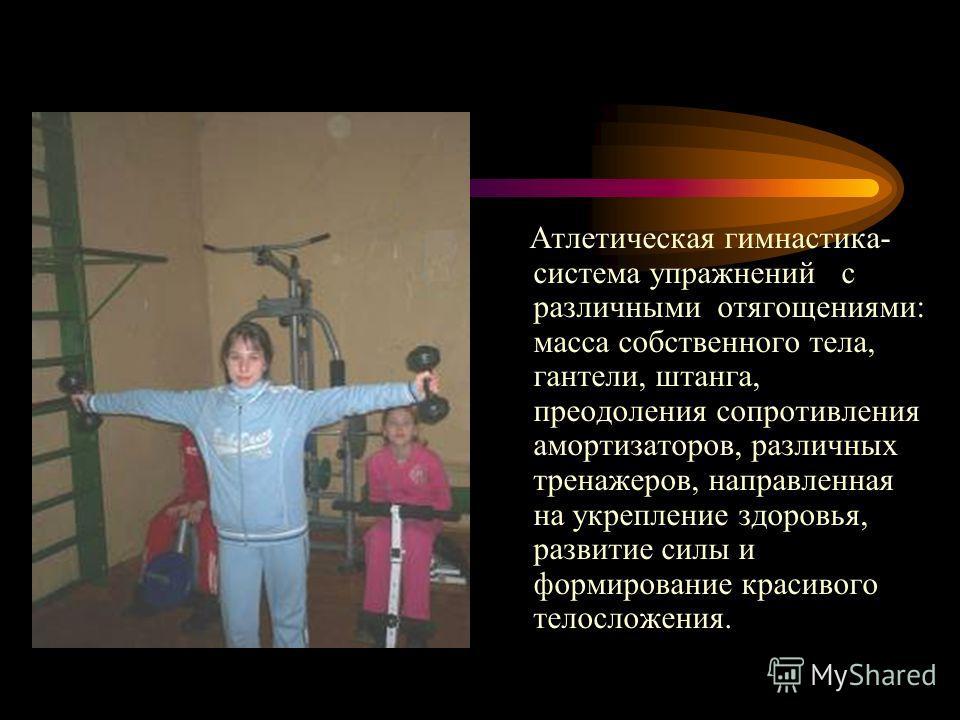 Атлетическая гимнастика- система упражнений с различными отягощениями: масса собственного тела, гантели, штанга, преодоления сопротивления амортизаторов, различных тренажеров, направленная на укрепление здоровья, развитие силы и формирование красивог