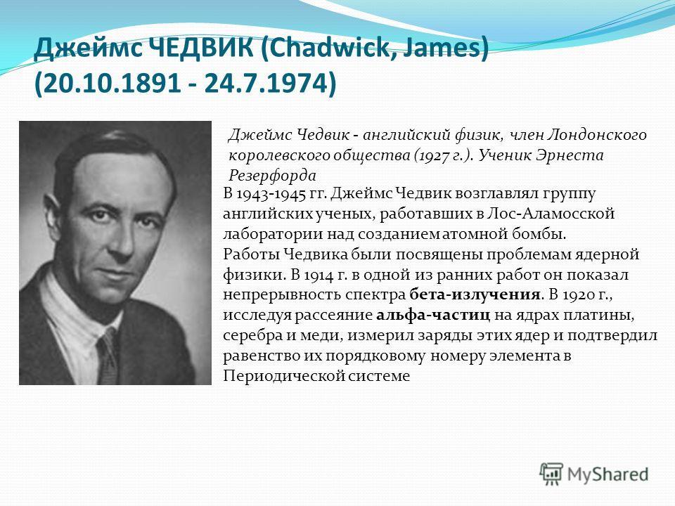 Джеймс ЧЕДВИК (Chadwick, James) (20.10.1891 - 24.7.1974) Джеймс Чедвик - английский физик, член Лондонского королевского общества (1927 г.). Ученик Эрнеста Резерфорда В 1943-1945 гг. Джеймс Чедвик возглавлял группу английских ученых, работавших в Лос