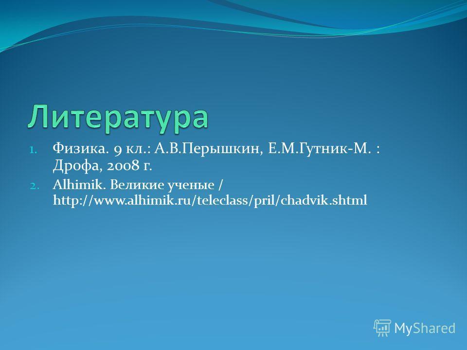 1. Физика. 9 кл.: А.В.Перышкин, Е.М.Гутник-М. : Дрофа, 2008 г. 2. Alhimik. Великие ученые / http://www.alhimik.ru/teleclass/pril/chadvik.shtml